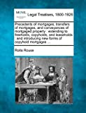 Precedents of mortgages, transfers of mortgages, and conveyances of mortgaged property : extending to freeholds, copyholds, and leaseholds : and introducing new forms of copyhold Mortgages ..., Rolla Rouse, 1240145446