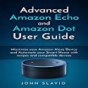 Advanced Amazon Echo and Amazon Dot User Guide: Maximize Your Amazon Alexa Device and Automate Your Smart Home with Recipes and Compatible Devices Audiobook by John Slavio Narrated by John Lewis