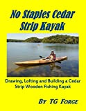 : No Staples Cedar Strip Kayak: Drawing, Lofting and Building a Cedar Strip Wooden Fishing Kayak