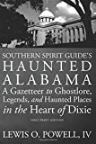 Southern Spirit Guide s Haunted Alabama: A Gazetteer to Ghostlore, Legends, and Haunted Places in the Heart of Dixie