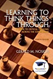Learning to Think Things Through : A Guide to Critical Thinking Across the Curriculum, Nosich, Gerald M., 0321944127
