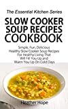 Slow Cooker Soup Recipes Cookbook: Simple, Fun, Delicious Healthy Slow Cooker Soup Recipes For Healthy Living That Will Fill You Up and Warm You Up On Cold Days (The Essential Kitchen Series Book 61)