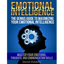 EMOTIONAL INTELLIGENCE: The Genius Guide To Maximizing Your Emotional Intelligence - Master Your Emotions, Thoughts, and Communication Skills (Emotional Intelligence, Emotional Intelligence 2.0)