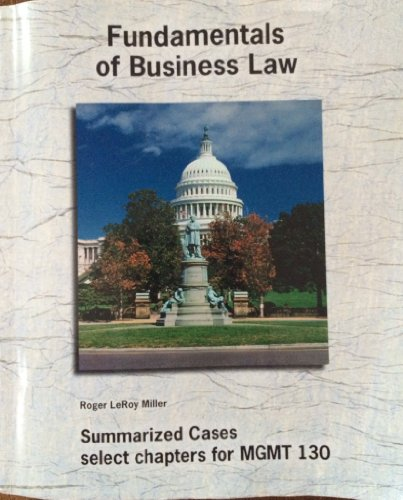 Fundamentals of Business Law Summarized Cases select chapters for MGMT 130