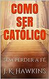 COMO SER CATÓLICO: sem perder a fé (Portuguese Edition)