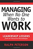 Managing When No One Wants to Work, Ralph Peterson, 1499234147