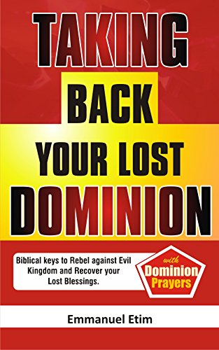 Taking Back Your Lost Dominion: Biblical keys to rebel against evil kingdom and recover your lost blessings