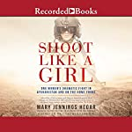 Shoot Like a Girl: One Woman's Dramatic Fight in Afghanistan and on the Home Front | Mary Jennings Hegar
