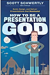 How to be a Presentation God: Build, Design, and Deliver Presentations that Dominate Kindle Edition