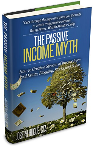 The Passive Income Myth: How to Create a Stream of Income from Real Estate, Blogging, Bonds and Stocks Investing Basics