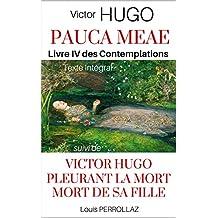 PAUCA MEAE : LES CONTEMPLATIONS - Livre IV, intégrale des 17 poèmes, suivi de Victor Hugo pleurant la Mort de sa Fille: Étude Historique et Psychologique ... Pauca Meae de Victor Hugo (French Edition)