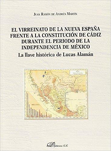 El virreinato de la Nueva España frente a la Constitución de Cádiz durante el período de la independencia de México. La llave histórica de Lucas Alamán: Amazon.es: de Andrés Martín, Juan Ramón: