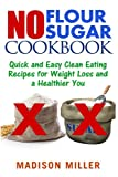 No Flour No Sugar: Easy Clean Eating Recipes for Weight Loss and a Healthier You