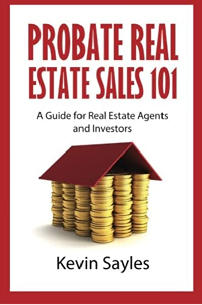 Probate Real Estate Sales 101 A Guide For Real Estate Agents And Investors Sayles Kevin 9781518661846 Amazon Com Books
