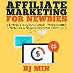 Affiliate Marketing for Newbies: 7 Simple Steps to Straight Make Money Online as a Newbie Affiliate Marketer | BJ Min