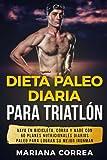 Dieta PALEO DIARIA PARA TRIATLON: VAYA EN BICICLETA, CORRA y NADE CON 60 PLANES NUTRICIONALES DIARIOS PALEO PARA LOGRAR SU MEJOR IRONMAN