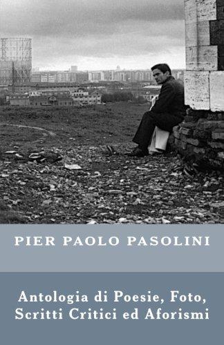 Pier Paolo Pasolini: Antologia di Poesie, Foto, Scritti Critici ed Aforismi (Italian Edition)