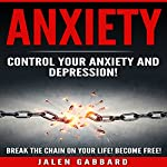 Anxiety: Control Your Anxiety and Depression!: How to Defeat Fear, Worry, Shyness and Panic Attacks! Become Free! | Jalen Gabbard