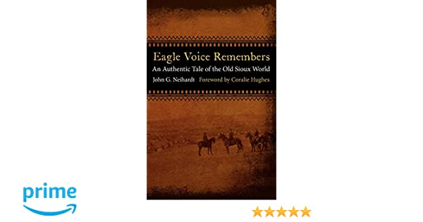 Amazon Eagle Voice Remembers An Authentic Tale Of The Old Sioux World 9780803236288 John G Neihardt Raymond J DeMallie Coralie Hughes Books