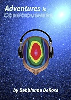 Adventures in Consciousness: A Mini-Memoir of Monroe Institute Experiences by [DeRose, Debbianne]