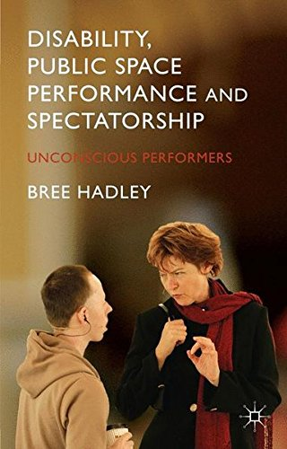 Disability, Public Space Performance and Spectatorship: Unconscious Performers by Bree Hadley