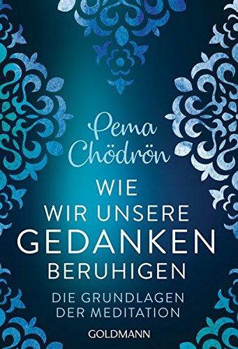 Wie wir unsere Gedanken beruhigen: Die Grundlagen der Meditation Taschenbuch – 21. Januar 2019 Pema Chödrön Stephan Schuhmacher Goldmann Verlag 3442222540