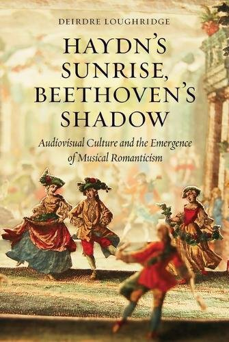 Haydn's Sunrise, Beethoven's Shadow: Audiovisual Culture and the Emergence of Musical Romanticism by University of Chicago Press