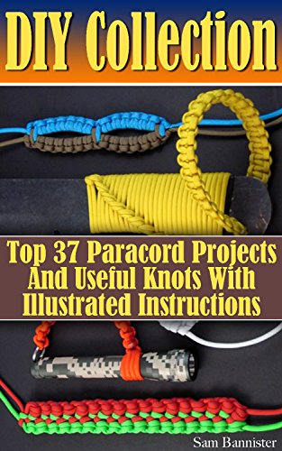 DIY Collection: Top 37 Useful Knots And Paracord Projects With Illustrated Instructions: (Paracord Knife, Indoor Knots, Outdoor Knots, Sailboat Knots)