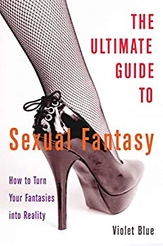 The Ultimate Guide to Sexual Fantasy: How to Have Incredible Sex with Role Play, Sex Games, Erotic Massage, BDSM and More (Ultimate Guides (Cleis)) by [Blue, Violet]