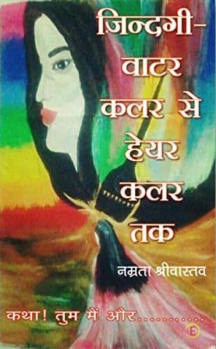 Zindagi- Water Colour Se Hair Colour Tak: Katha! Tum Mai Aur........... (Hindi Edition)