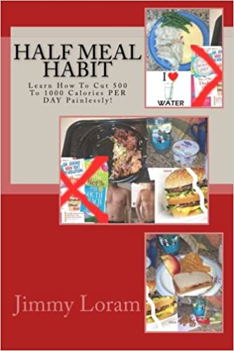 Half Meal Habit Learn How To Cut 500 To 1000 Calories Per Day Painlessly Loram Mr Jimmy 9781500930813 Amazon Com Books