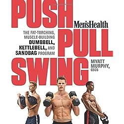 Men's Health Push, Pull, Swing: The Fat-Torching, Muscle-Building Dumbbell, Kettlebell & Sandbag Program