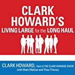 Clark Howard's Living Large for the Long Haul: Consumer-Tested Ways to Overhaul Your Finances, Increase Your Savings, and Get Your Life Back on Track | Clark Howard,Theo Thimou,Mark Meltzer