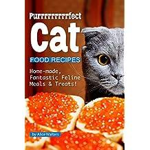 Purrrrrrrrrfect Cat Food Recipes: Home-made, Fantastic Feline Meals & Treats!