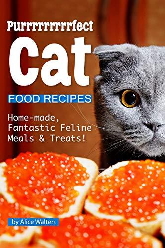 Purrrrrrrrrfect Cat Food Recipes: Home-made, Fantastic Feline Meals & Treats! (Homemade Dry Dog Food Recipes For Small Dogs)