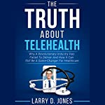The Truth About Telehealth: Why a Revolutionary Industry Has Failed to Deliver and How It Can Still Be a Game-Changer for Healthcare | Larry D. Jones