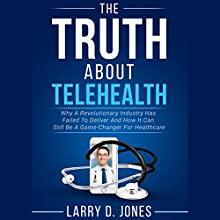 The Truth About Telehealth: Why a Revolutionary Industry Has Failed to Deliver and How It Can Still Be a Game-Changer for Healthcare Audiobook by Larry D. Jones Narrated by Jack Nolan