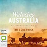 Waltzing Australia: Stories and Ballads from Under an Outback Sky | Tim Borthwick