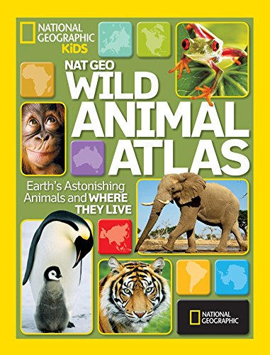 National Geographic Wild Animal Atlas: Earth's Astonishing Animals and Where They Live (National Geographic Kids)