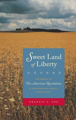 Sweet Land of Liberty: The Ordeal of the American Revolution in Northampton County, Pennsylvania by Francis S. Fox - Mall Northampton