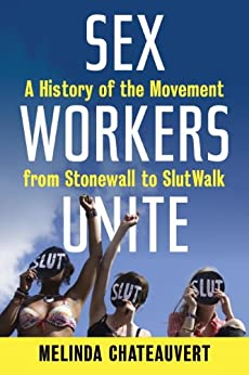 Sex Workers Unite: A History of the Movement from Stonewall to SlutWalk by [Chateauvert, Melinda]