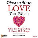 Women Who Love Too Much: When You Keep Wishing and Hoping He'll Change | Robin Norwood