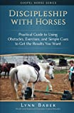 img - for Discipleship with Horses: Practical Guide to Using Obstacles, Exercises, and Simple Cues to Get the Results You Want (Gospel Horse Series) (Volume 3) book / textbook / text book