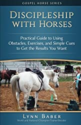 Discipleship with Horses: Practical Guide to Using Obstacles, Exercises, and Simple Cues to Get the Results You Want (Gospel Horse Series) (Volume 3)