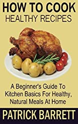 How To Cook Healthy Recipes: A Beginner's Guide To Kitchen Basics For Healthy, Natural Meals At Home