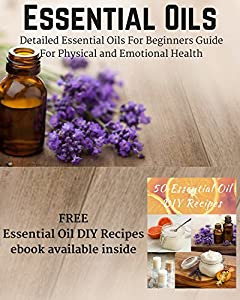 Essential Oils - Detailed Essential Oils For Beginners Guide For Physical and Emotional Health (Including FREE 50 DIY Essential Oil Recipes ebook)There are many essential oil books out there, but very few are written by experts that really kn...