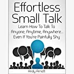 Effortless Small Talk: Learn How to Talk to Anyone, Anytime, Anywhere...Even If You're Painfully Shy | Andy Arnott