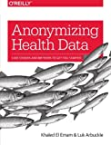 Anonymizing Health Data: Case Studies and Methods to Get You Started