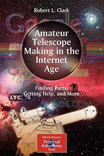 Amateur Telescope Making in the Internet Age: Finding Parts, Getting Help, and More (The Patrick Moore Practical Astronomy Series)