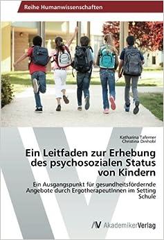 Book Ein Leitfaden zur Erhebung des psychosozialen Status von Kindern: Ein Ausgangspunkt f??r gesundheitsf??rdernde Angebote durch ErgotherapeutInnen im Setting Schule by Katharina Taferner (2014-10-23)